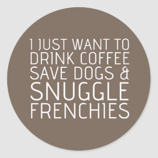 I Just Want To - Coffee & Frenchies Classic Round Sticker