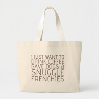 I Just Want To - Coffee & Frenchies Large Tote Bag