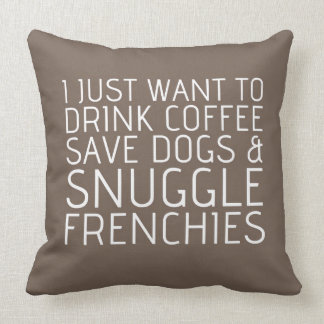 I Just Want To - Coffee & Frenchies Throw Pillows
