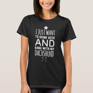 I just want to drink beer and hang with my dachshu T-Shirt