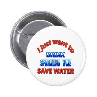 I just want to drink Sparkling Wine save water Pinback Button