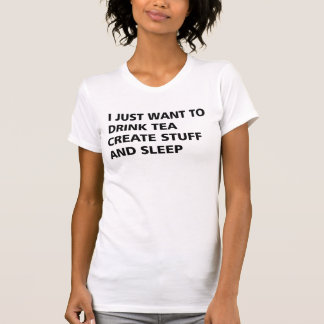 I JUST WANT TO DRINK TEA CREATE STUFF AND SLEEP T-Shirt