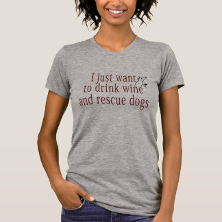 I Just Want To Drink Wine and Rescue Dogs T-Shirt