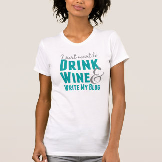 I Just Want to Drink Wine and Write My Blog Shirt