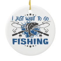 I Just Want To Go Fishing Ceramic Ornament