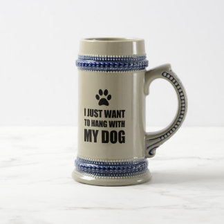 I Just Want To Hang With My Dog Beer Stein