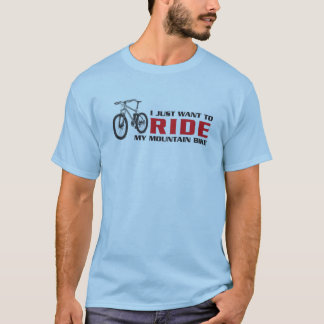 I just want to RIDE my mountain bike T-Shirt