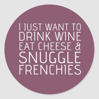I Just Want To - Wine & Frenchies Round Sticker