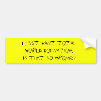 I just want total world domination. Is that so ... Bumper Sticker