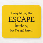"""I keep hitting the ESCAPE button, but... Mouse Pad<br><div class=""""desc"""">The button we all want to have never seems to work... This mousepad has the text &quot;I keep hitting the ESCAPE button, but I&#39;m still here... &quot; Yes, it&#39;s about the button we all wish we had from time to time. Too bad it&#39;s broken as it seems... The mousepad is...</div>"""