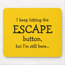 I keep hitting the ESCAPE button, but... Mouse Pad