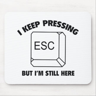 I Keep Pressing ESC But I'm Still Here Mouse Pad