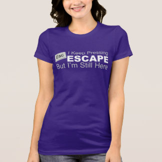 I Keep Pressing ESCAPE But I'm Still Here Tee