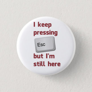 I Keep Pressing The Escape Key But I'm Still Here Button