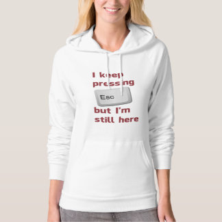 I Keep Pressing The Escape Key But I'm Still Here Hoodie