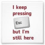 I Keep Pressing The Escape Key But I'm Still Here Photo Print