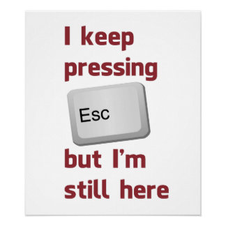 I Keep Pressing The Escape Key But I'm Still Here Print