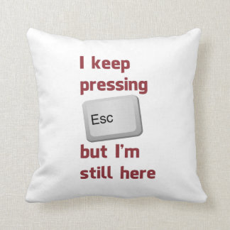 I Keep Pressing The Escape Key But I'm Still Here Throw Pillow