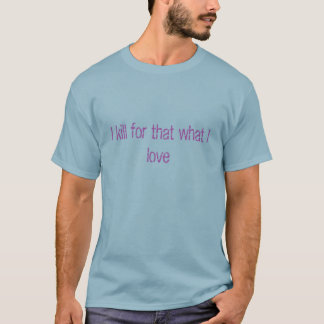 I kill for that what I love T-Shirt
