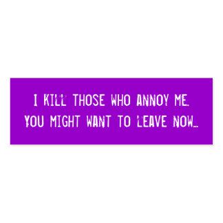 I kill those who annoy me. You might want to le... Mini Business Card