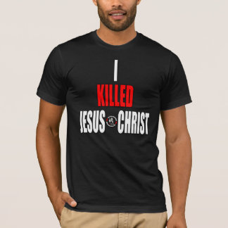 I Killed Jesus Christ T-Shirt