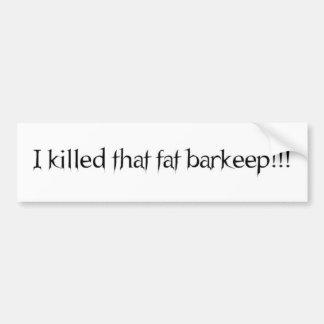 I killed that fat barkeep!!! bumper sticker