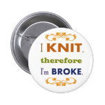 I Knit Therefore I'm Broke Pinback Button