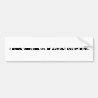 I KNOW 9999999.9% OF ALMOST EVERYTHING BUMPER STICKER