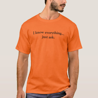 I know everything...just ask. T-Shirt