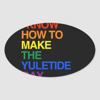 I KNOW HOW TO MAKE THE YULE TIDE GAY OVAL STICKER