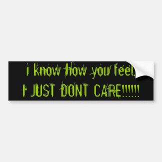 i know how you feel, I JUST DONT CARE!!!!!! Bumper Sticker
