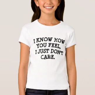 I KNOW HOW YOU FEEL,  I JUST DON'T CARE. T-Shirt