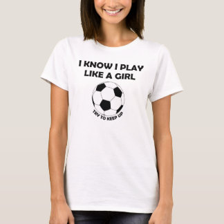 I Know I play Soccer like a girl t-shirt