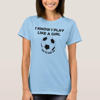 I Know I play Soccer like a girl t-shirt