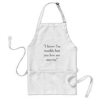 """""""I know I'm trouble but you love me anyway"""" Adult Apron"""