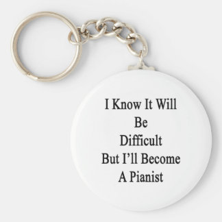 I Know It Will Be Difficult But I'll Become A Pian Keychain