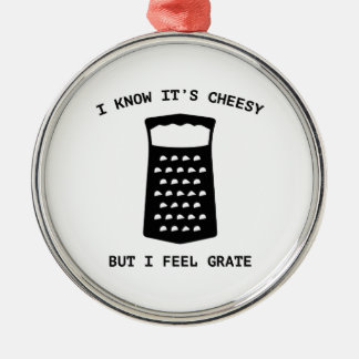I Know It's Cheesy But I Feel Grate Metal Ornament