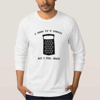 I Know It's Cheesy But I Feel Grate Tee Shirt