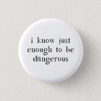 I Know Just Enough To Be Dangerous Button