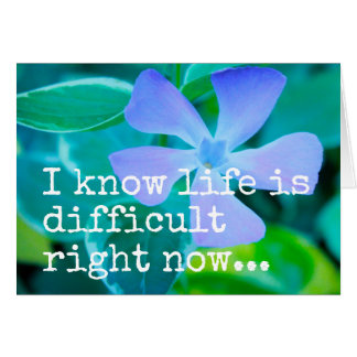 I know life is difficult right now GREETING CARD