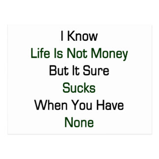 I Know Life Is Not Money But It Sure Sucks When Yo Postcard