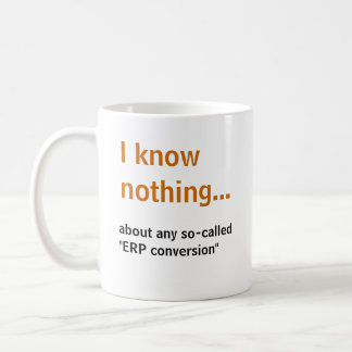 I know nothing..about any so-called ERP conversion Coffee Mug