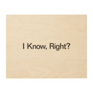 I Know, Right Wood Wall Art