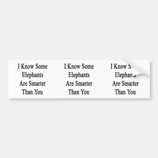 I Know Some Elephants Are Smarter Than You Bumper Sticker