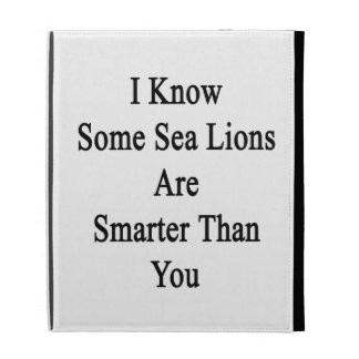 I Know Some Sea Lions Are Smarter Than You iPad Cases