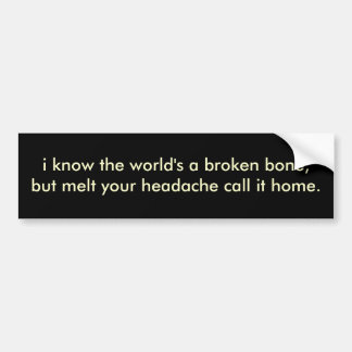 i know the world's a broken bone,but melt your ... car bumper sticker
