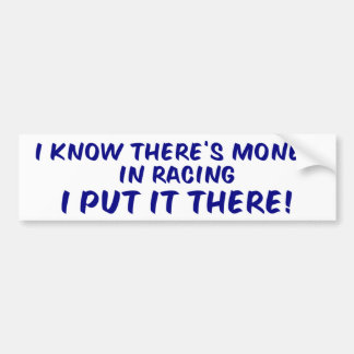 I Know There's Money In Racing... Car Bumper Sticker