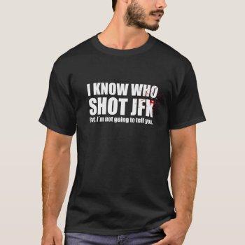 I Know Who Shot John F. Kennedy… T-shirt by RWdesigning at Zazzle