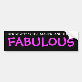 I KNOW WHY YOU'RE STARING AND YES I AM, FABULOUS BUMPER STICKERS