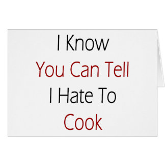 I Know You Can Tell I Hate To Cook Card